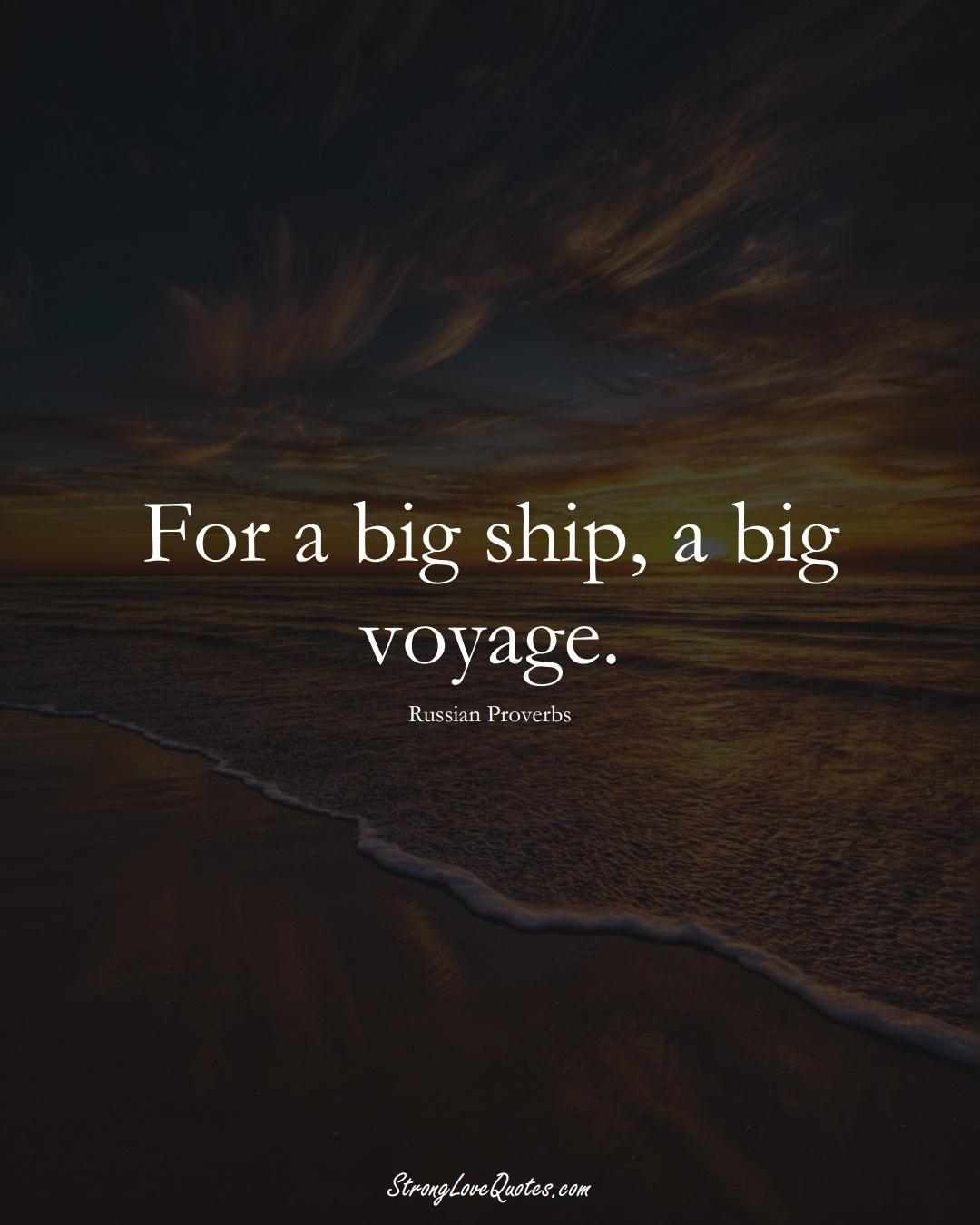 For a big ship, a big voyage. (Russian Sayings);  #AsianSayings
