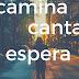 ¿CAMINA, CANTA Y ESPERA...?