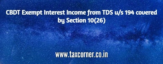 CBDT Exempt Interest Income from TDS u/s 194 covered by Section 10(26)
