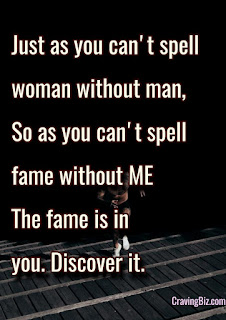 Just as you can't spell woman without man, so as you can't spell fame without me. The fame is in you, discover it