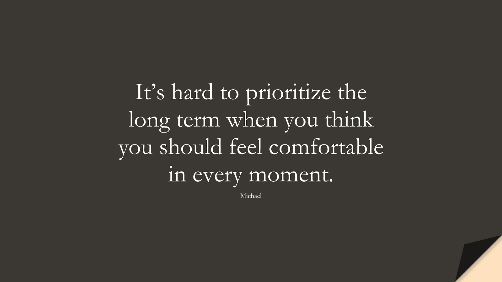 It's hard to prioritize the long term when you think you should feel comfortable in every moment. (Michael);  #PerseveranceQuotes