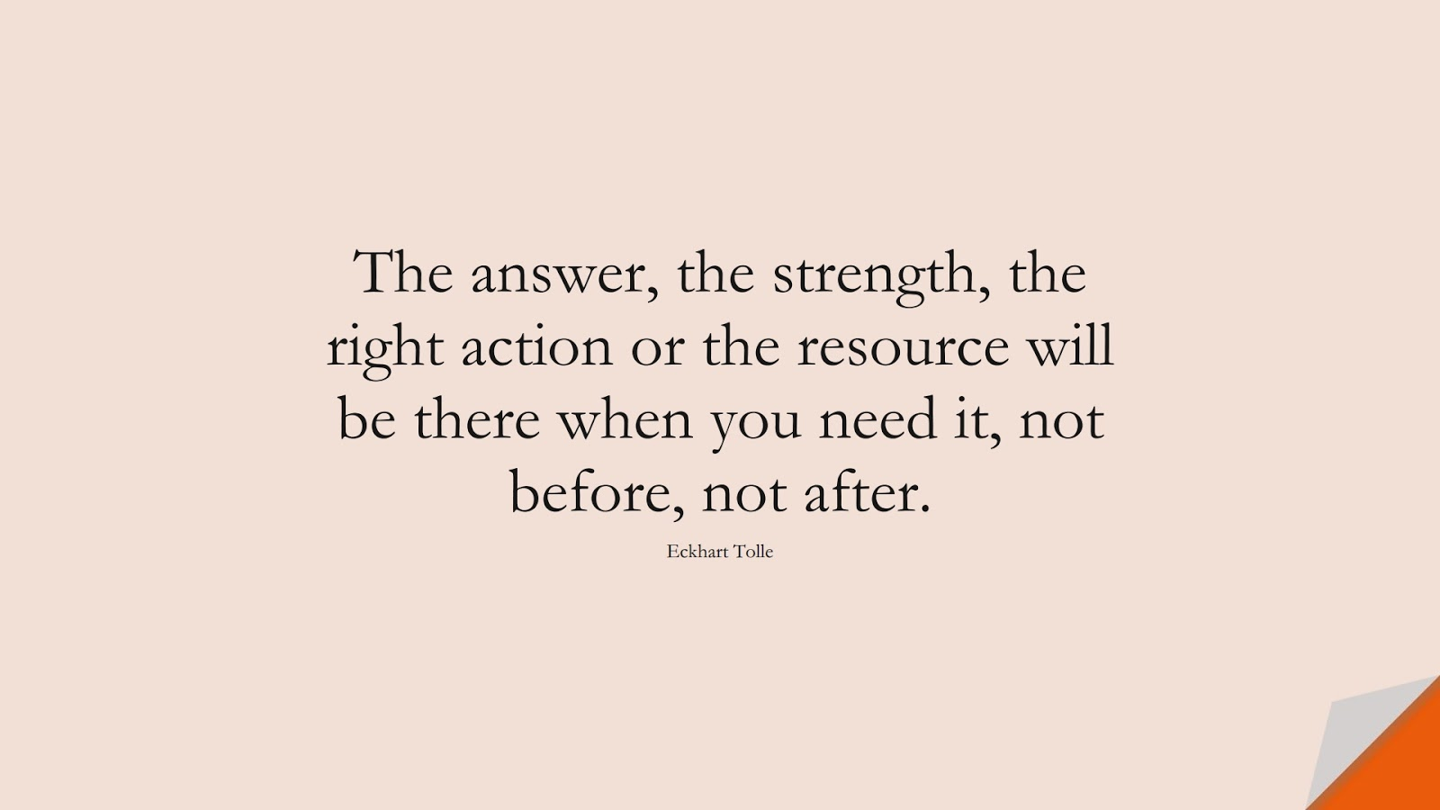The answer, the strength, the right action or the resource will be there when you need it, not before, not after. (Eckhart Tolle);  #BeingStrongQuotes