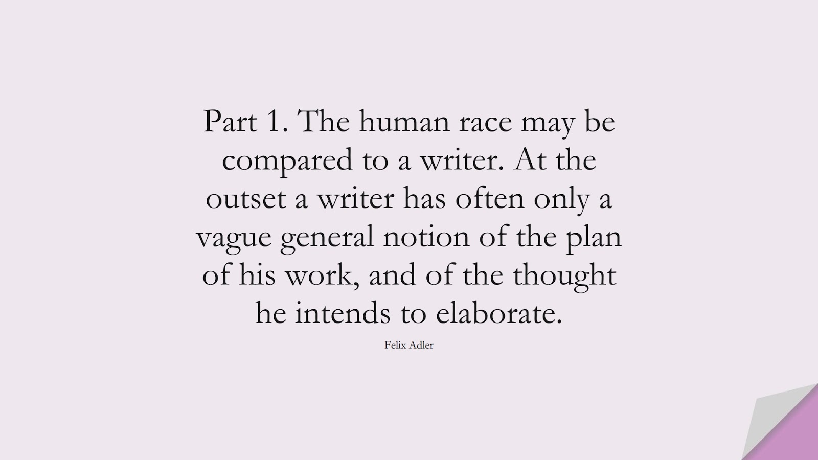Part 1. The human race may be compared to a writer. At the outset a writer has often only a vague general notion of the plan of his work, and of the thought he intends to elaborate. (Felix Adler);  #HumanityQuotes
