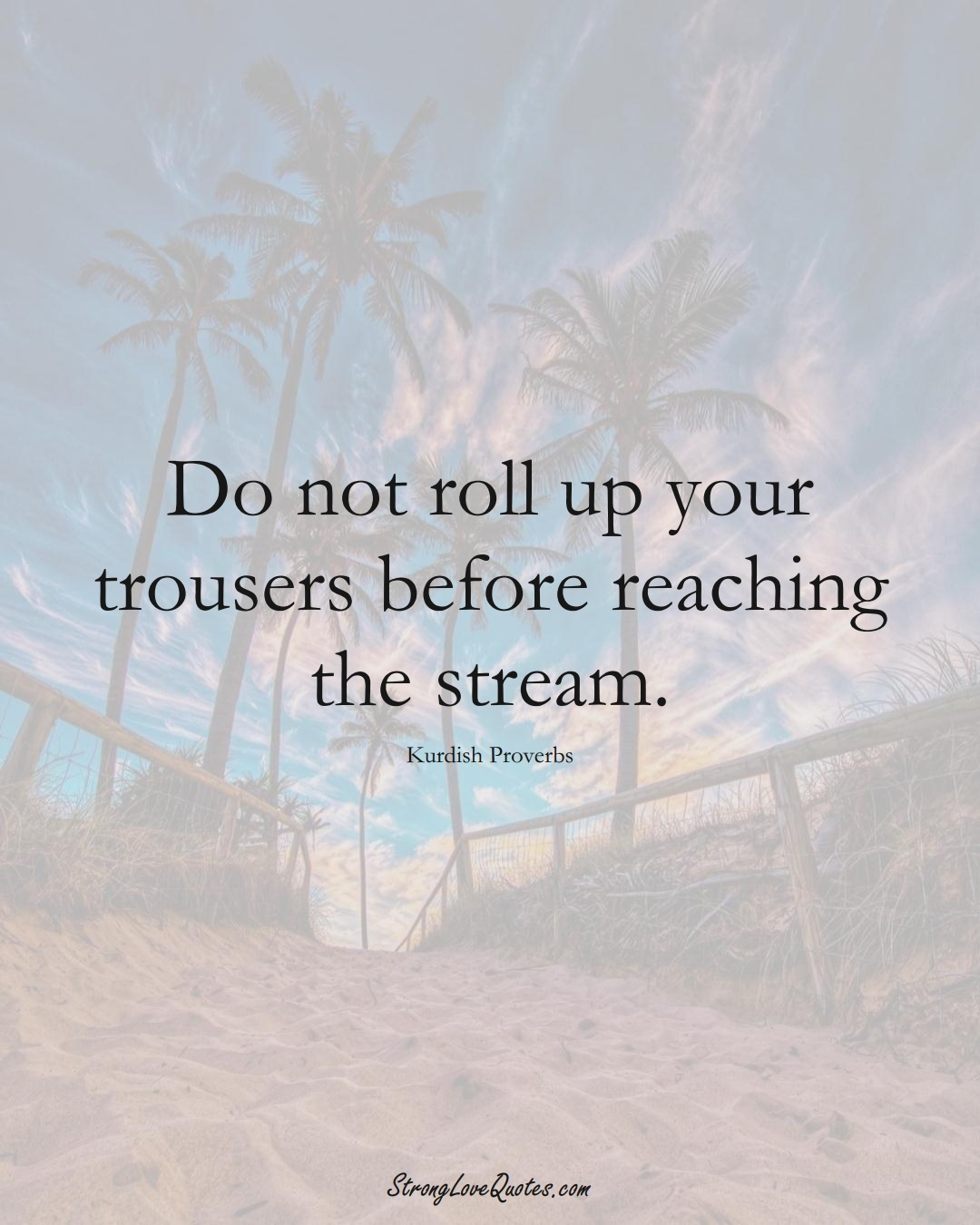 Do not roll up your trousers before reaching the stream. (Kurdish Sayings);  #aVarietyofCulturesSayings