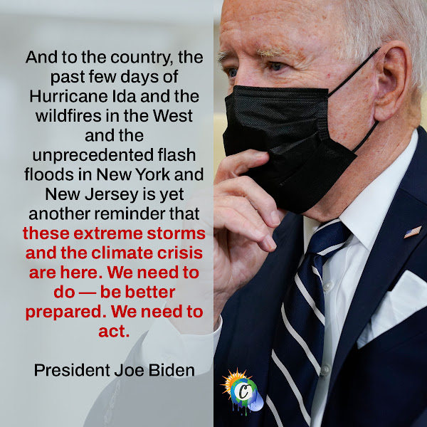 And to the country, the past few days of Hurricane Ida and the wildfires in the West and the unprecedented flash floods in New York and New Jersey is yet another reminder that these extreme storms and the climate crisis are here. We need to do — be better prepared. We need to act. — President Joe Biden
