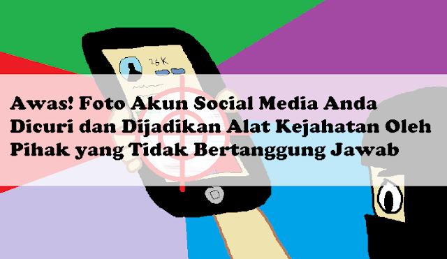 Awas! Foto Akun Social Media Anda Dicuri dan Dijadikan Alat Kejahatan Oleh Pihak yang Tidak Bertanggung Jawab