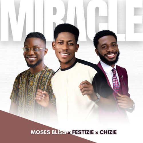 Miracle mp3 download by Moses Bliss Ft. Festizie & Chizie
