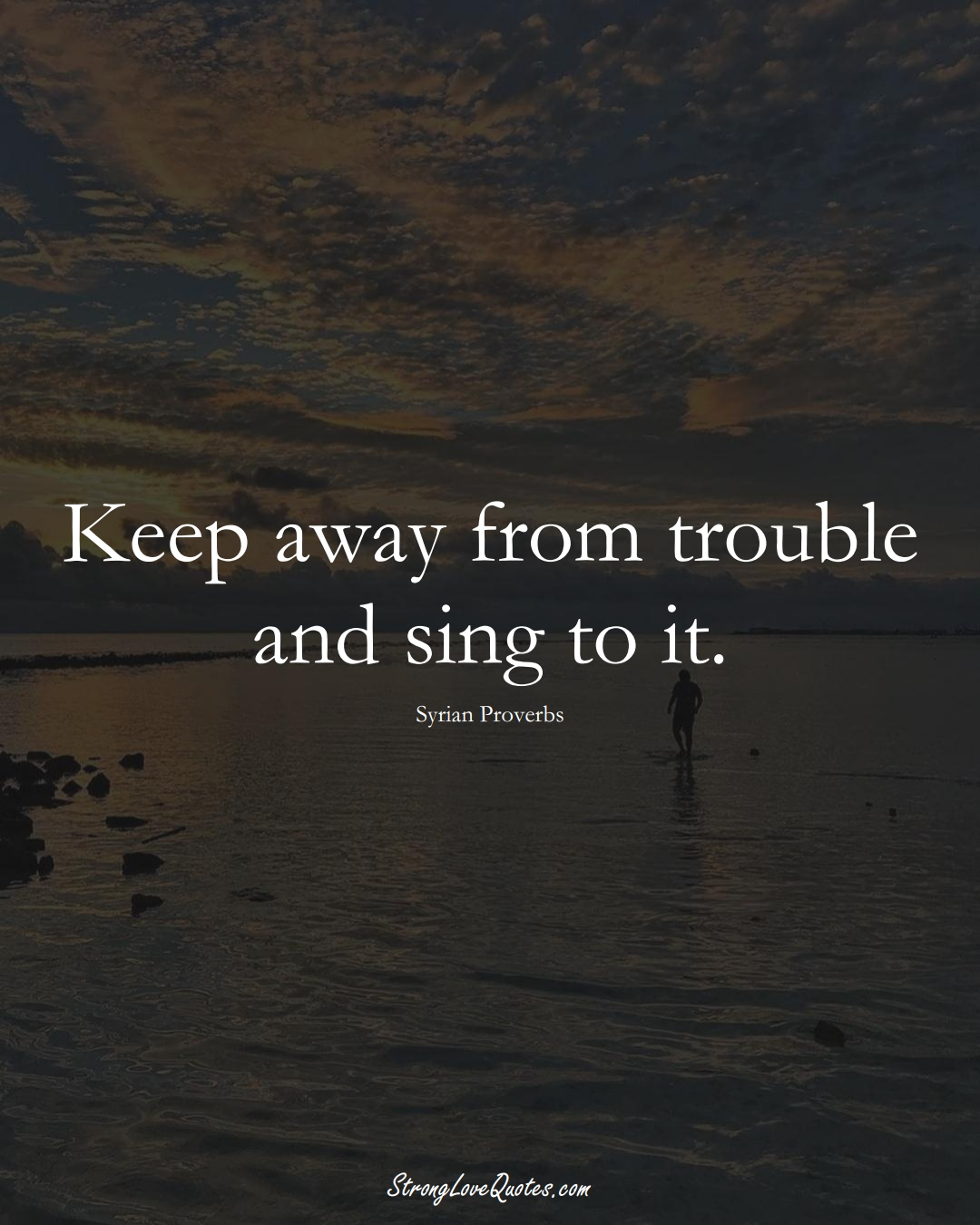 Keep away from trouble and sing to it. (Syrian Sayings);  #MiddleEasternSayings