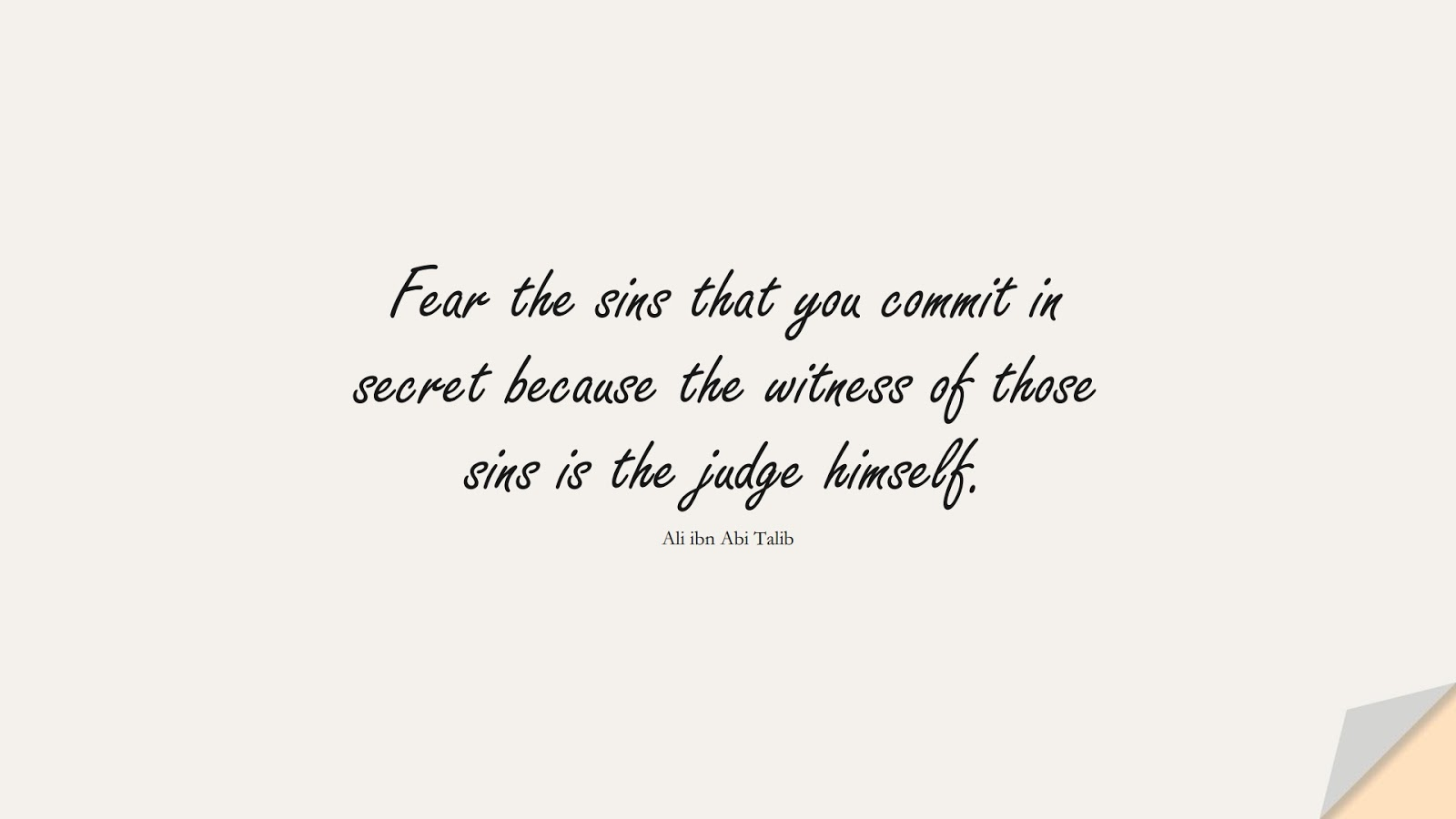 Fear the sins that you commit in secret because the witness of those sins is the judge himself. (Ali ibn Abi Talib);  #AliQuotes