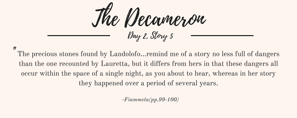 """Giovanni Boccaccio's The Decameron quote: """"The precious stones found by Landolofo...remind me of a story no less full of dangers than the one recounted by Lauretta, but it differs from hers in that these dangers all occur within the space of a single night, as you about to hear, whereas in her story they happened over a period of several years."""""""