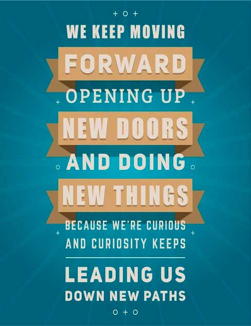 We keep moving forward opening up new doors and doing new thing because we're curious and curiosity keeps leading us down new paths.