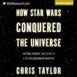 How Star Wars Conquered the Universe: The Past, Present, and Future of a Multibillion Dollar Franchise, by Chris Taylor (author), Nick Podehl (narrator)