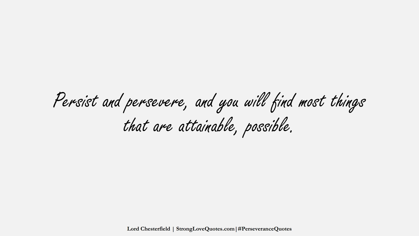 Persist and persevere, and you will find most things that are attainable, possible. (Lord Chesterfield);  #PerseveranceQuotes