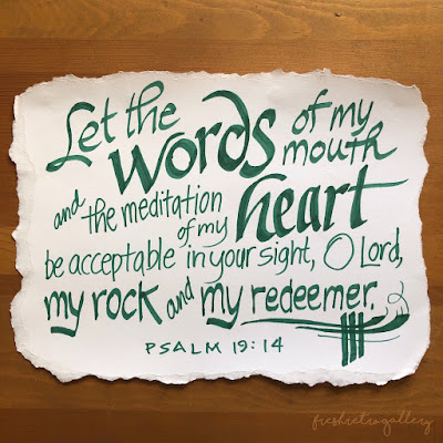 Let the words of my mouth and the meditation of my heart be acceptable in your sight, O Lord, my rock and my redeemer. Psalm 19:14