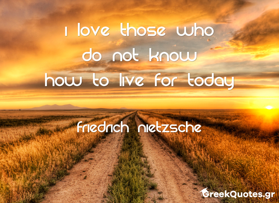 I love those who do not know how to live for today - Friedrich Nietzsche