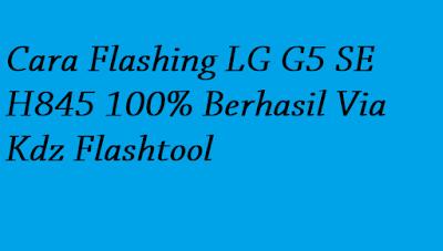 Cara Flashing LG G5 SE H845 100% Berhasil Via Kdz Flashtool