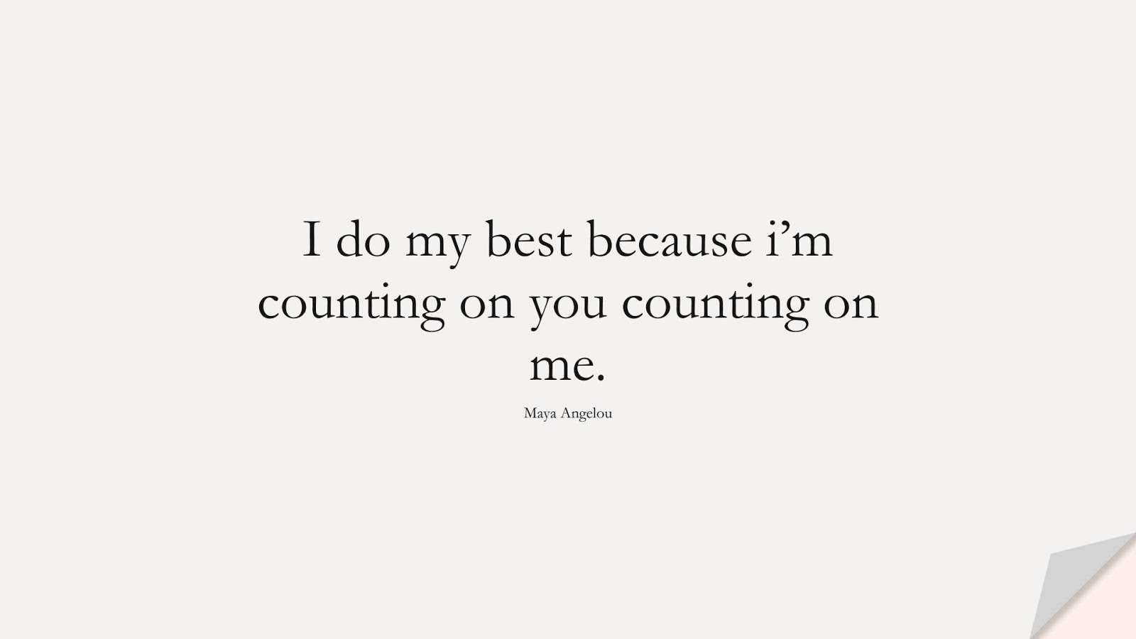 I do my best because i'm counting on you counting on me. (Maya Angelou);  #MayaAngelouQuotes