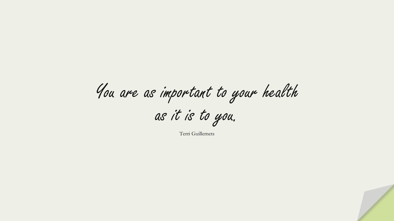 You are as important to your health as it is to you. (Terri Guillemets);  #HealthQuotes