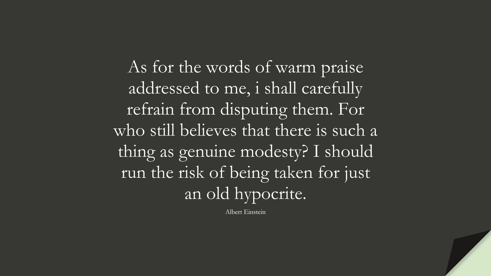 As for the words of warm praise addressed to me, i shall carefully refrain from disputing them. For who still believes that there is such a thing as genuine modesty? I should run the risk of being taken for just an old hypocrite. (Albert Einstein);  #AlbertEnsteinQuotes