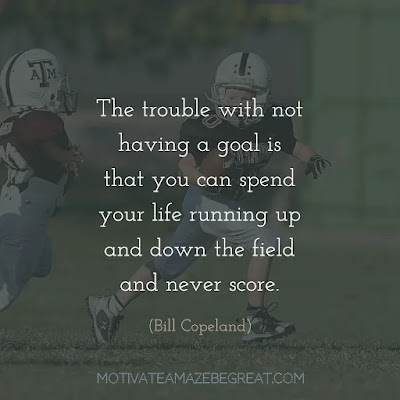 """Quotes On Achievement Of Goals: """"The trouble with not having a goal is that you can spend your life running up and down the field and never score."""" - Bill Copeland"""