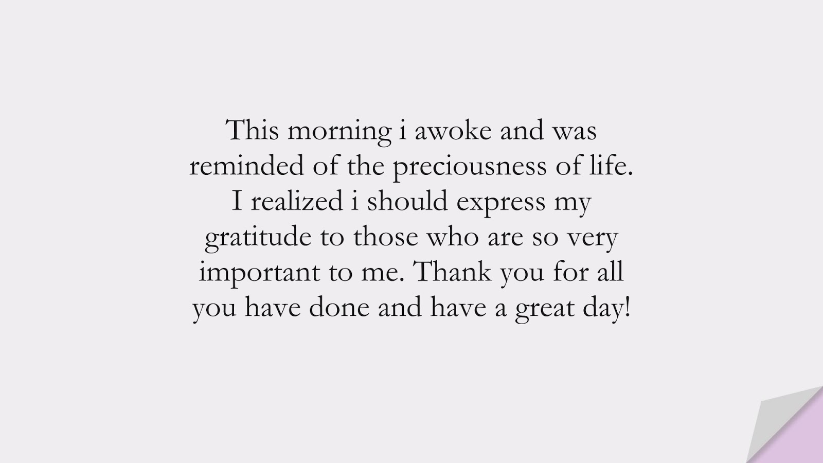 This morning i awoke and was reminded of the preciousness of life. I realized i should express my gratitude to those who are so very important to me. Thank you for all you have done and have a great day!FALSE