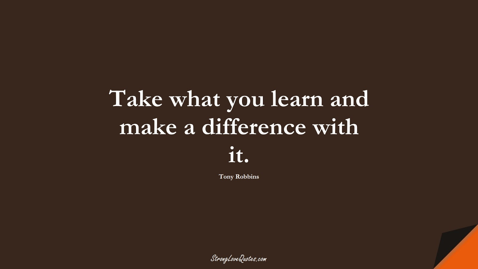 Take what you learn and make a difference with it. (Tony Robbins);  #LearningQuotes