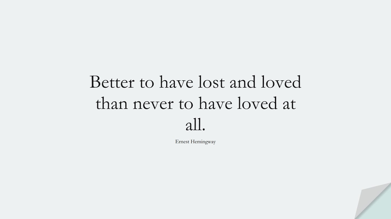 Better to have lost and loved than never to have loved at all. (Ernest Hemingway);  #LoveQuotes