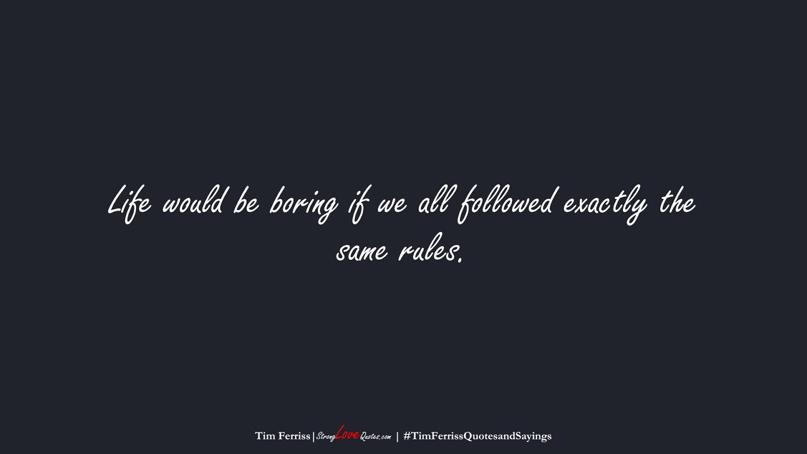 Life would be boring if we all followed exactly the same rules. (Tim Ferriss);  #TimFerrissQuotesandSayings