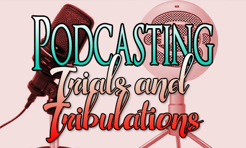 Podcasting Trials and Tribulations