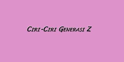 Ciri-Ciri Generasi Z