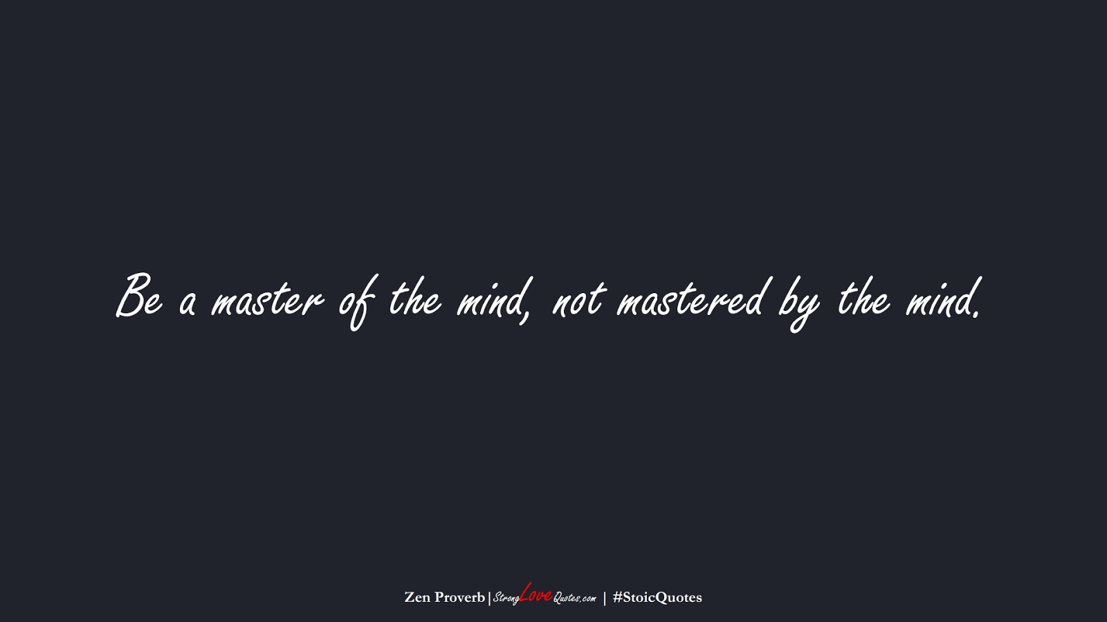 Be a master of the mind, not mastered by the mind. (Zen Proverb);  #StoicQuotes
