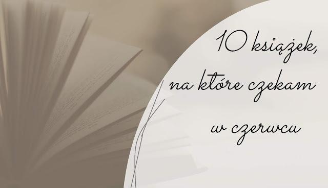 10 książek, na które czekam w czerwcu