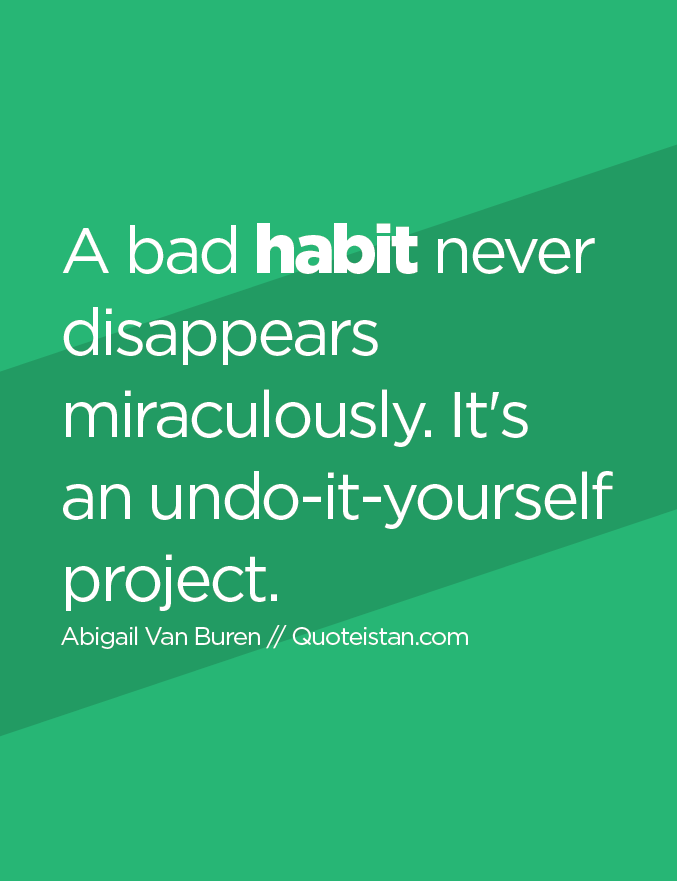 A bad habit never disappears miraculously. It's an undo-it-yourself project.