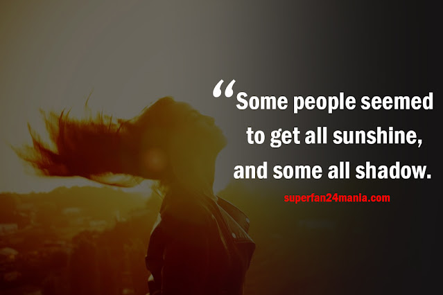 Some people seemed to get all sunshine, and some all shadow.