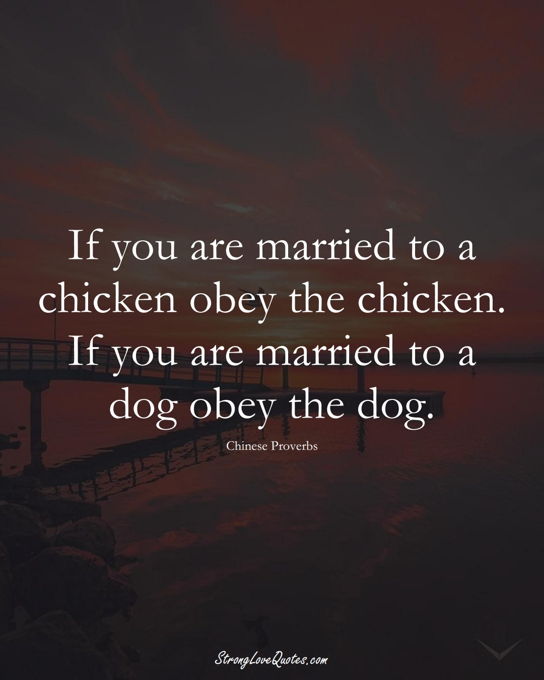 If you are married to a chicken obey the chicken. If you are married to a dog obey the dog. (Chinese Sayings);  #AsianSayings