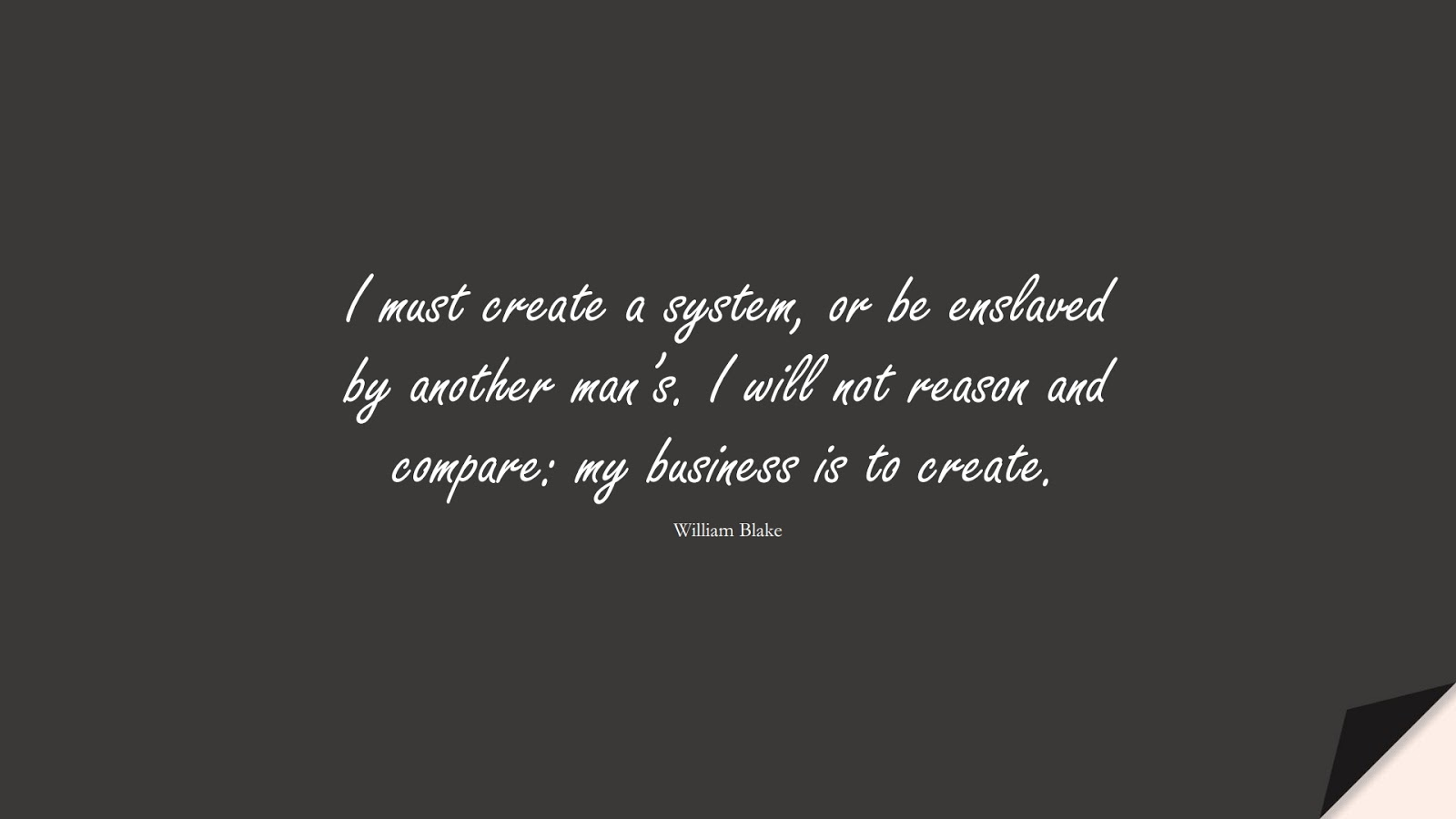 I must create a system, or be enslaved by another man's. I will not reason and compare: my business is to create. (William Blake);  #InspirationalQuotes