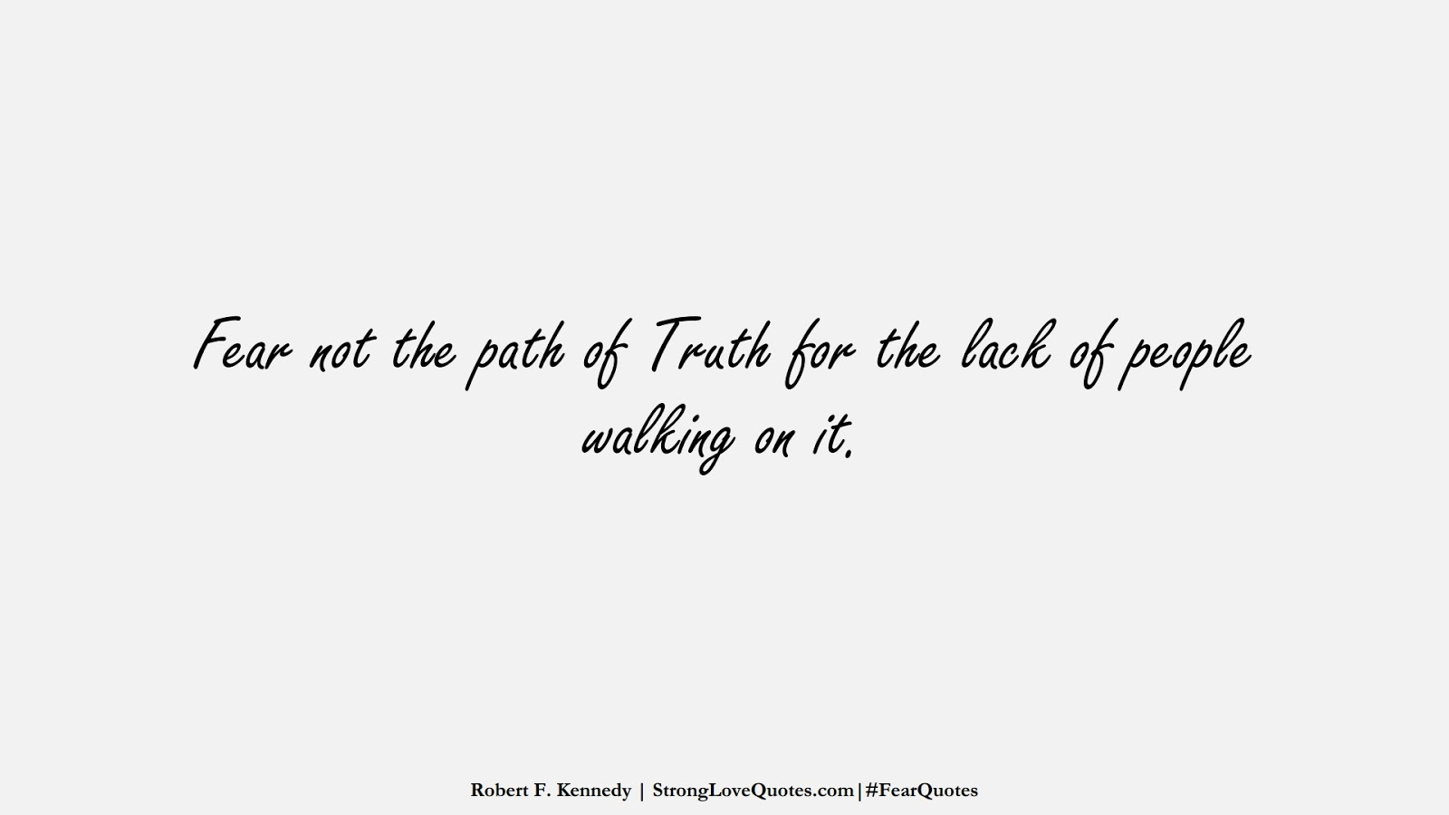 Fear not the path of Truth for the lack of people walking on it. (Robert F. Kennedy);  #FearQuotes
