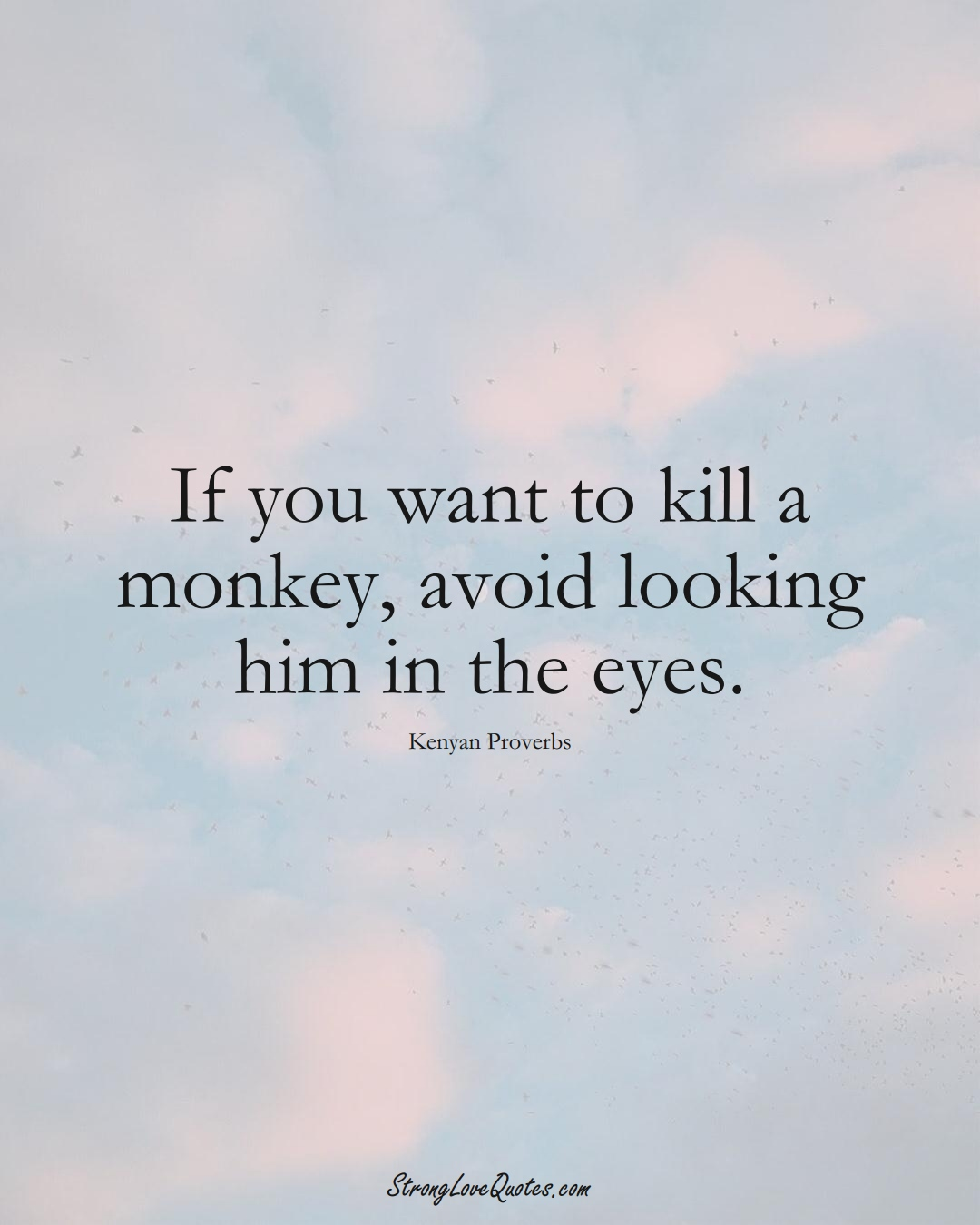 If you want to kill a monkey, avoid looking him in the eyes. (Kenyan Sayings);  #AfricanSayings