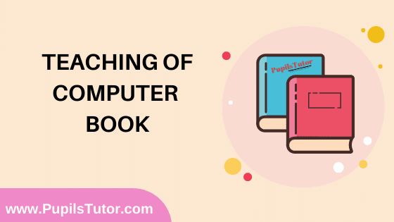 Teaching of Computer Book in English Medium Free Download PDF for B.Ed 1st And 2nd Year / All Semesters And All Courses - www.PupilsTutor.Com