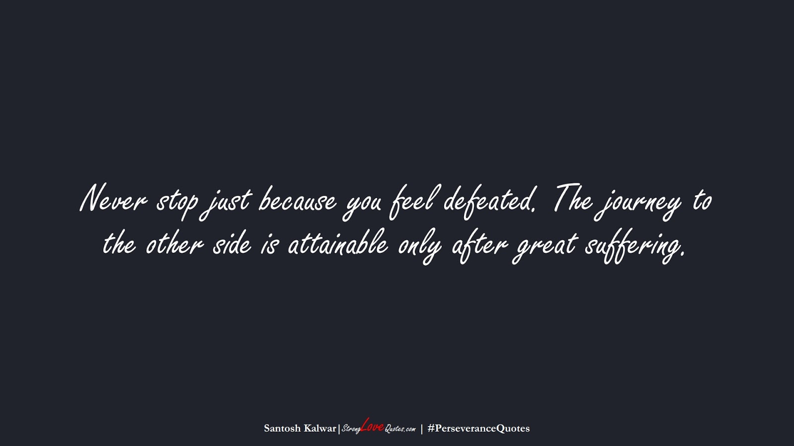 Never stop just because you feel defeated. The journey to the other side is attainable only after great suffering. (Santosh Kalwar);  #PerseveranceQuotes