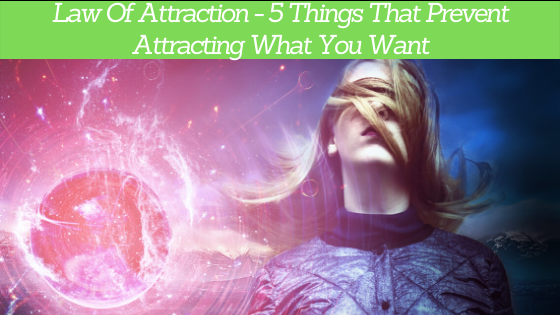 Law Of Attraction - 5 Things That Prevent Attracting What You Want