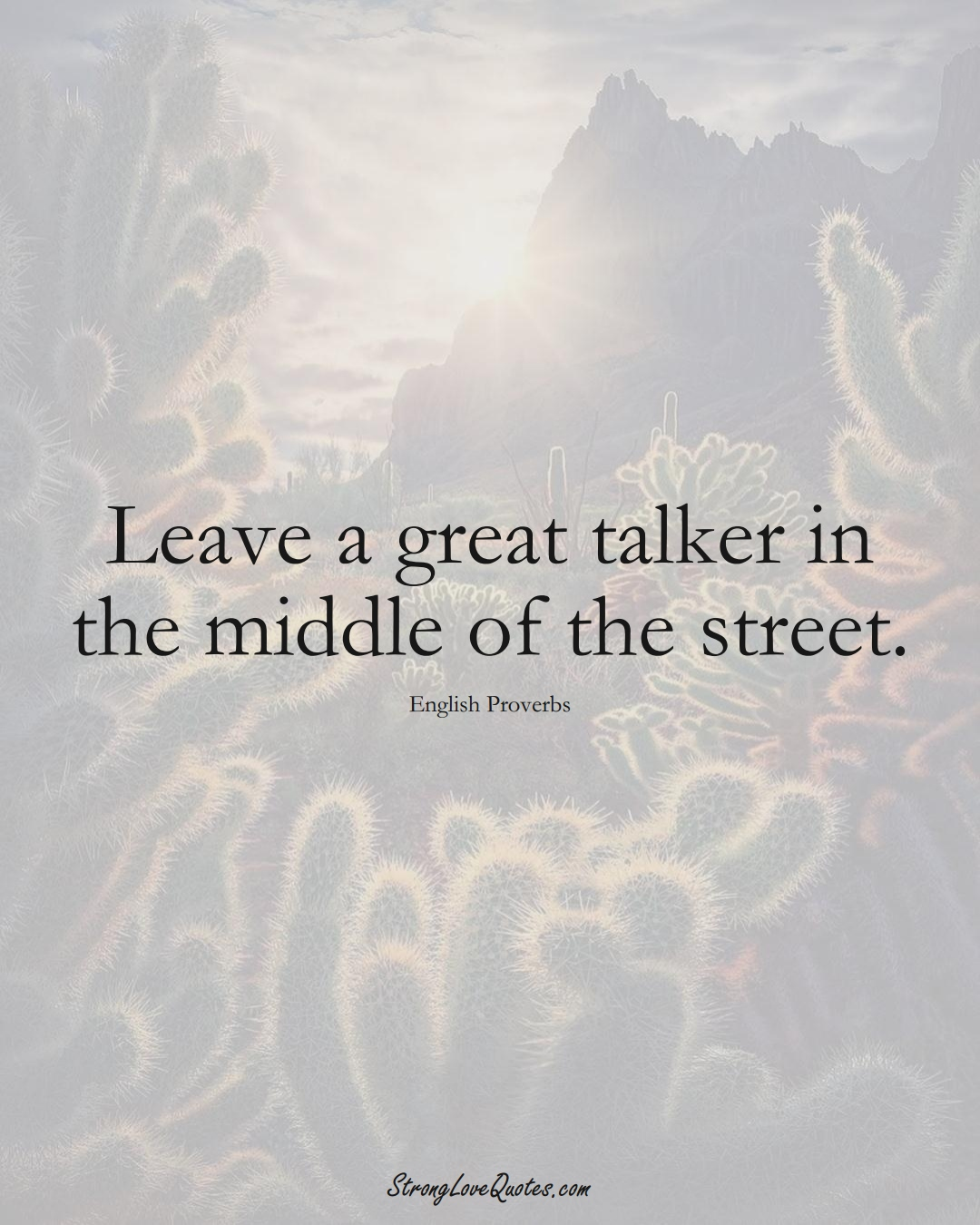 Leave a great talker in the middle of the street. (English Sayings);  #EuropeanSayings