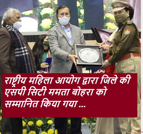 राष्ट्रीय महिला आयोग द्वारा जिले की एसपी सिटी ममता बोहरा को सम्मानित किया गया ...