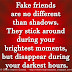 Fake friends are no different than shadows. They stick around during your brightest moments, but disappear during your darkest hours.
