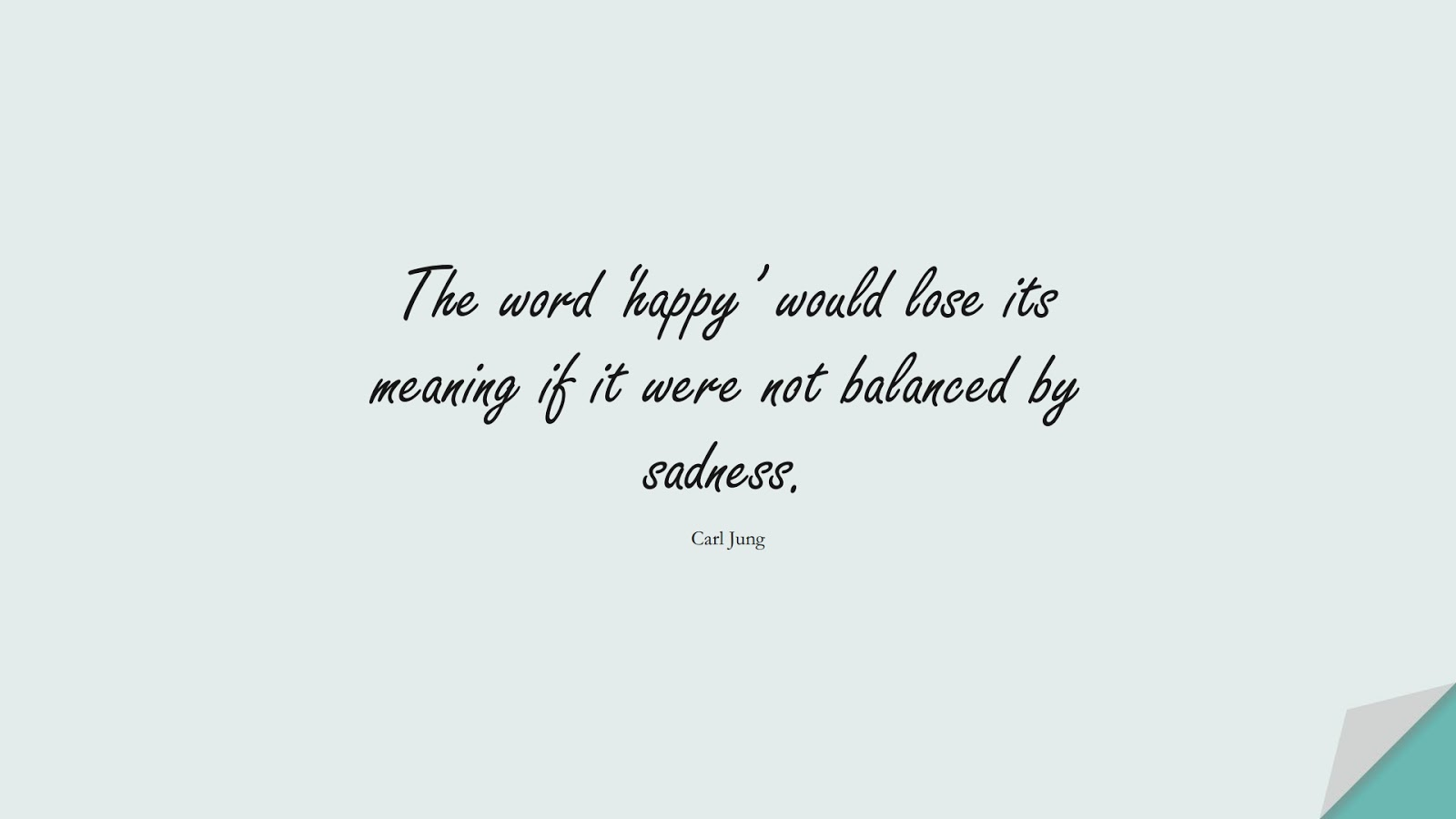 The word 'happy' would lose its meaning if it were not balanced by sadness. (Carl Jung);  #SadLoveQuotes