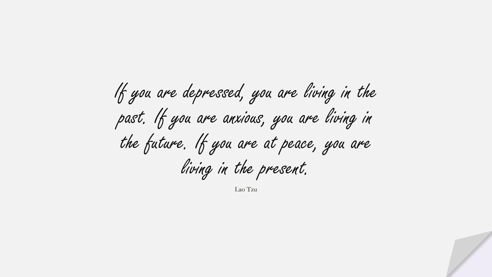If you are depressed, you are living in the past. If you are anxious, you are living in the future. If you are at peace, you are living in the present. (Lao Tzu);  #ShortQuotes