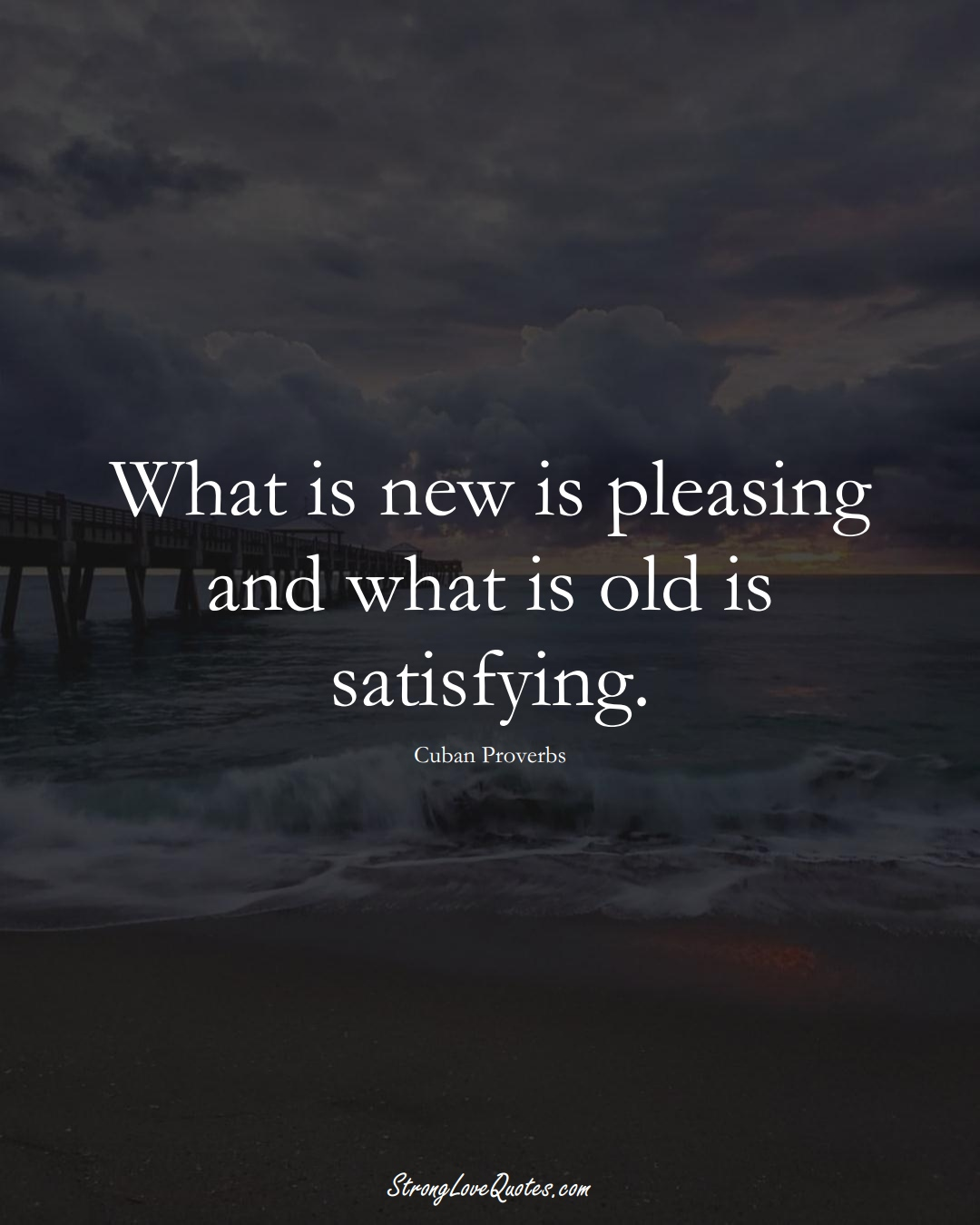 What is new is pleasing and what is old is satisfying. (Cuban Sayings);  #CaribbeanSayings