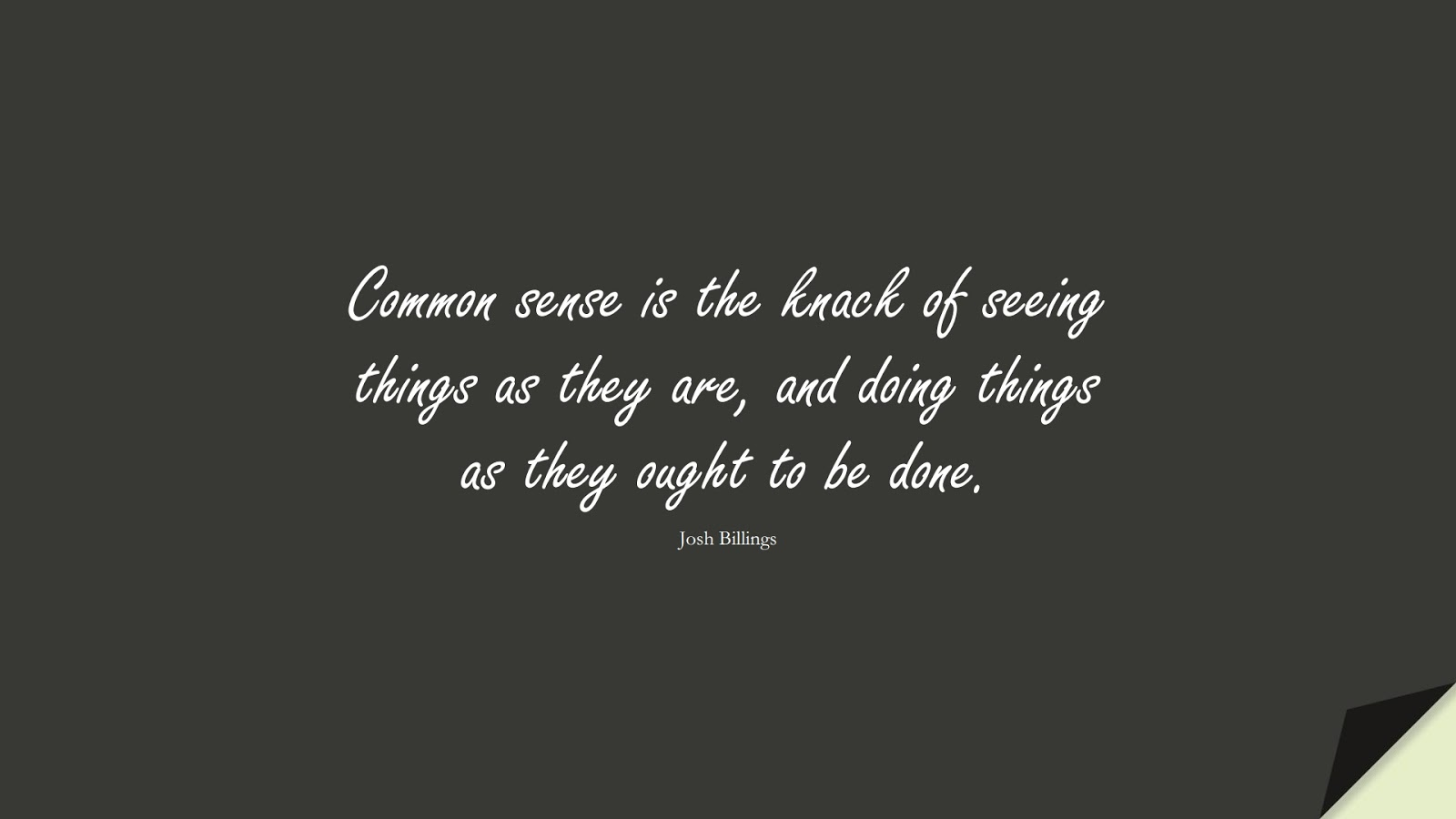 Common sense is the knack of seeing things as they are, and doing things as they ought to be done. (Josh Billings);  #MotivationalQuotes