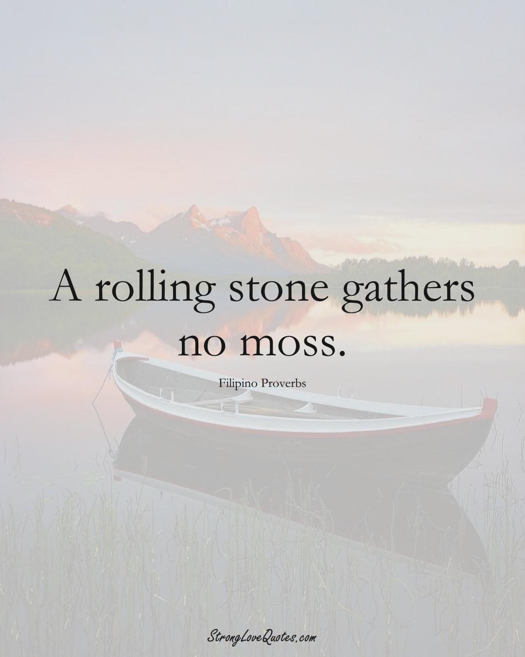 A rolling stone gathers no moss. (Filipino Sayings);  #AsianSayings