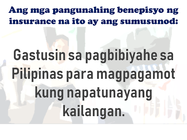 As an overseas Filipino worker, given a chance to work abroad is a good opportunity for you to provide for your family but there are also risks involved. there are a number of times that we read or watched from social and mainstream media about cases of abuse, maltreatment, and discrimination among OFWs especially those who are working as household service workers particularly in the Middle Eastern countries. For OFWs working in companies, there are cases of sudden dismissal or termination, accidents which often cause disability or even death.  That is the reason why OFWs are given mandatory insurance to ensure the protection and welfare of the OFW and their family should anything untoward happen to them.    Advertisement  KaBayan Insurance gives security and readiness to the OFW family for any unexpected circumstances to the Filipinos who are working in other countries across the globe.      It provides comprehensive coverage to overseas Filipino workers as required under the Compulsory Insurance for Agency Hired Migrant Workers as approved under Section 23 of R.A. 10022.     Ads   This insurance package includes protection for OFWs by providing several benefits such as:    Repatriation  - Cost of the worker when his/her employment is terminated by the employer without any valid cause, or by the employee with just cause, including transport of his/her personal belongings. In case of death, the insurance provider shall arrange and pay for the repatriation of the worker's remains and belongings.    Subsistence Allowance   - Monetary assistance is given to the migrant worker who is involved in a case or litigation for the protection of his or her rights in the receiving country.    Legitimate Money Claims Insurance  - Money claims arising from the employer's liability which may be awarded or given to the worker in a judgment or settlement of his/her case in the National Labor Relations Commission (NLRC).    Compassionate Visit   - In case a worker is confined for more than seven (7) days, he or she shall be entitled to a compassionate visit to one (1) family member or requested individual. This benefit covers the transportation cost of the visit.    Medical Evacuation Insurance   - In case an adequate medical facility is not available, proximate to the migrant worker, as determined by the insurance company's physician and the consulting physician, evacuation with the proper medical supervision by the mode of transport will be provided by this benefit.    Medical Repatriation Insurance  - In case that a migrant worker, as determined by the insurance company's physician and consulting physician, needs to be transported to his or her country of origin under medical supervision to the worker's residence, monetary assistance shall we provided by this benefit to cover the cost of repatriation.    The Kabayan Insurance also provides the following life benefit coverages:  Accidental Death Benefit  - At least Fifteen Thousand United States Dollars (US$15,000.00) benefit is payable to the migrant worker's beneficiaries.    Natural Death  - At least Ten Thousand United States Dollars (US$10,000.00) benefit is payable to the migrant worker's beneficiaries.      Permanent Total Disablement   - At least Seven Thousand Five Hundred United States Dollars (US$7,500.00) disability benefit is payable to the disabled migrant worker. The following disabilities shall be deemed permanent: total complete loss of sight of both eyes; loss of two limbs at or above the ankles or wrists; permanent complete paralysis of two limbs; brain injury resulting to incurable imbecility or insanity.    All these disabilities must be due to accident or by any health-related cause or sickness or ailment suffered during the duration of the migrant worker's employment.    Service in the armed forces in any country or international authority, whether in peace or war, shall serve as the only exclusion to the limits of liability.